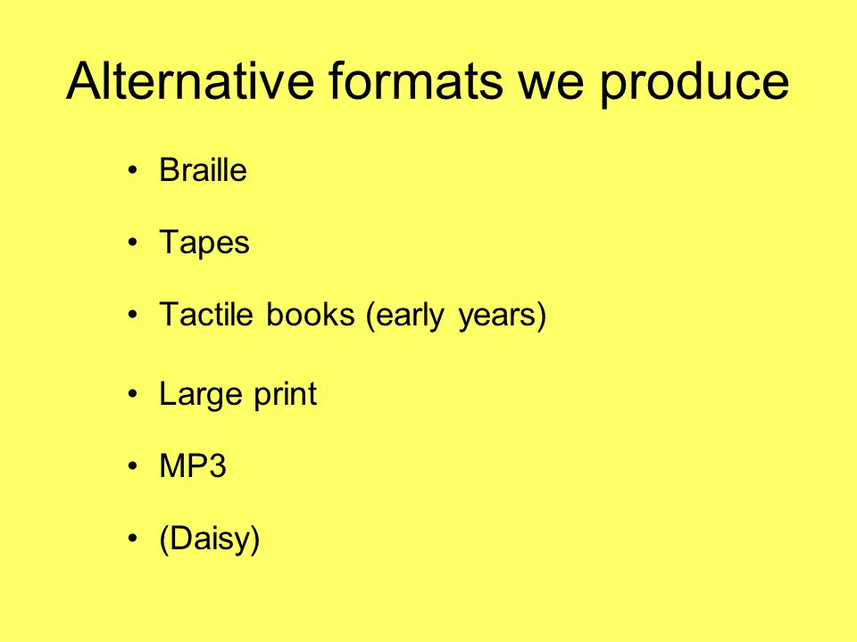 Alternative formats we produce Braille Tapes Tactile books (early years) Large print MP3 (Daisy)