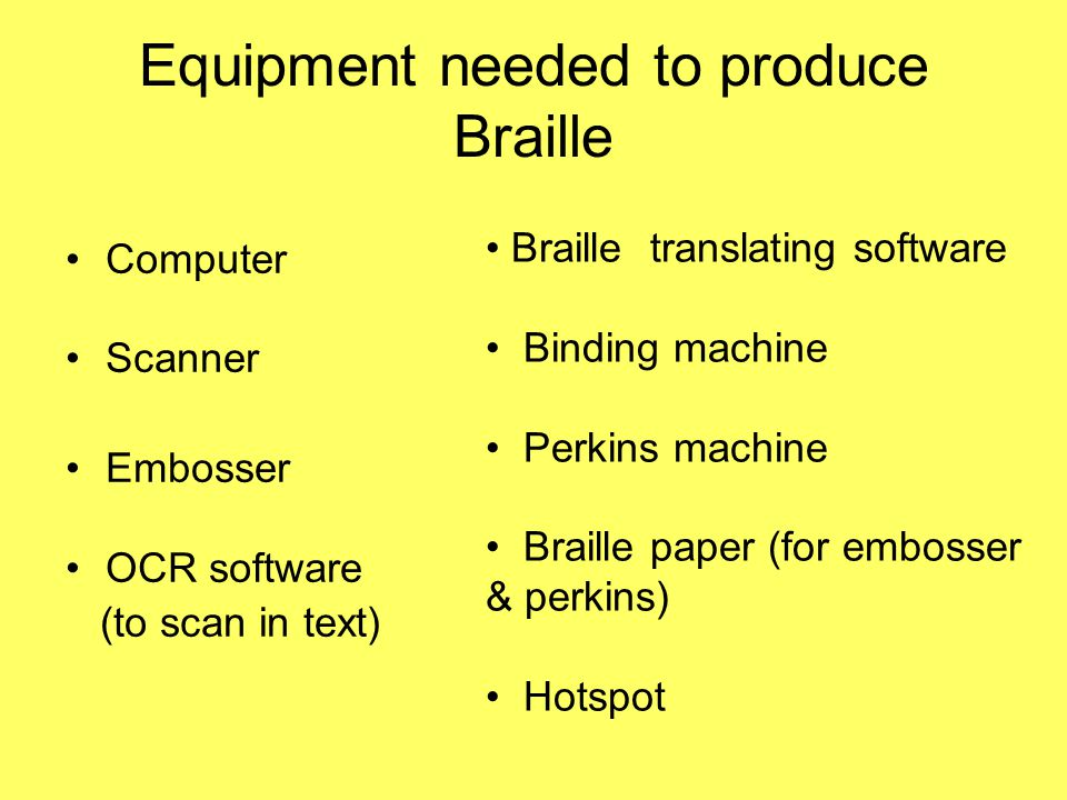 Equipment needed to produce Braille Computer Scanner Embosser OCR software (to scan in text) Braille translating software Binding machine Perkins machine Braille paper (for embosser & perkins) Hotspot