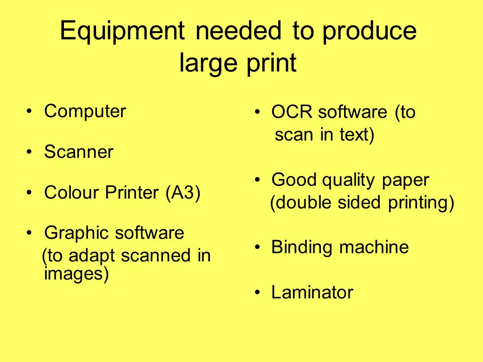Equipment needed to produce large print Computer Scanner Colour Printer (A3) Graphic software (to adapt scanned in images) OCR software (to scan in text) Good quality paper (double sided printing) Binding machine Laminator