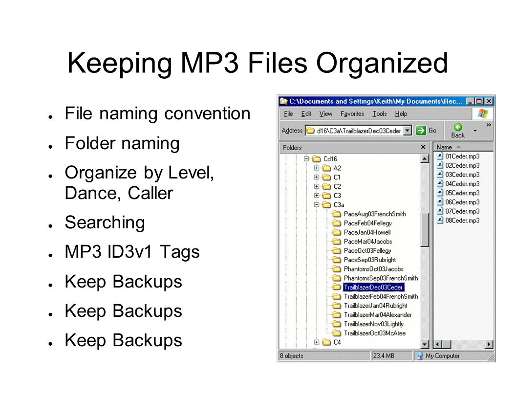 Keeping MP3 Files Organized ● File naming convention ● Folder naming ● Organize by Level, Dance, Caller ● Searching ● MP3 ID3v1 Tags ● Keep Backups