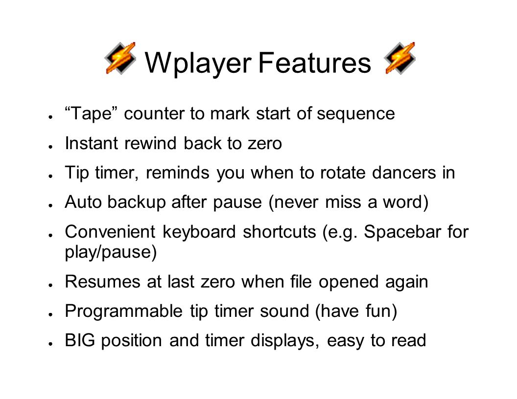 Wplayer Features ● Tape counter to mark start of sequence ● Instant rewind back to zero ● Tip timer, reminds you when to rotate dancers in ● Auto backup after pause (never miss a word) ● Convenient keyboard shortcuts (e.g.