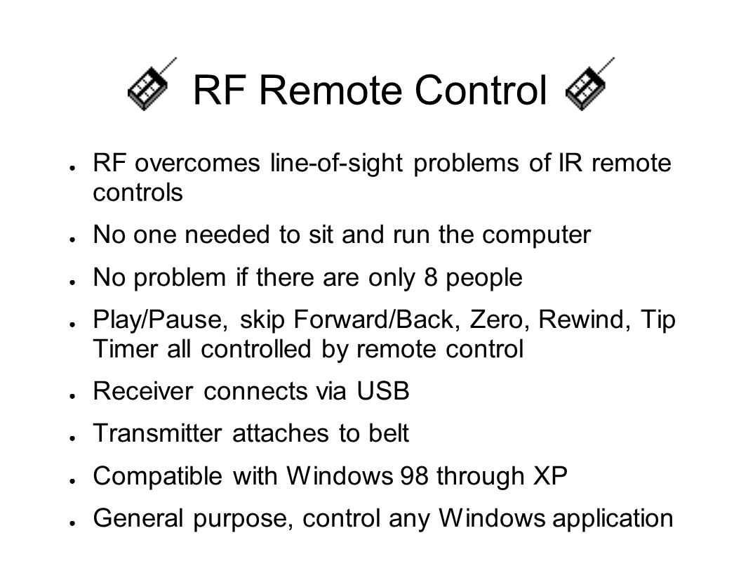 RF Remote Control ● RF overcomes line-of-sight problems of IR remote controls ● No one needed to sit and run the computer ● No problem if there are on