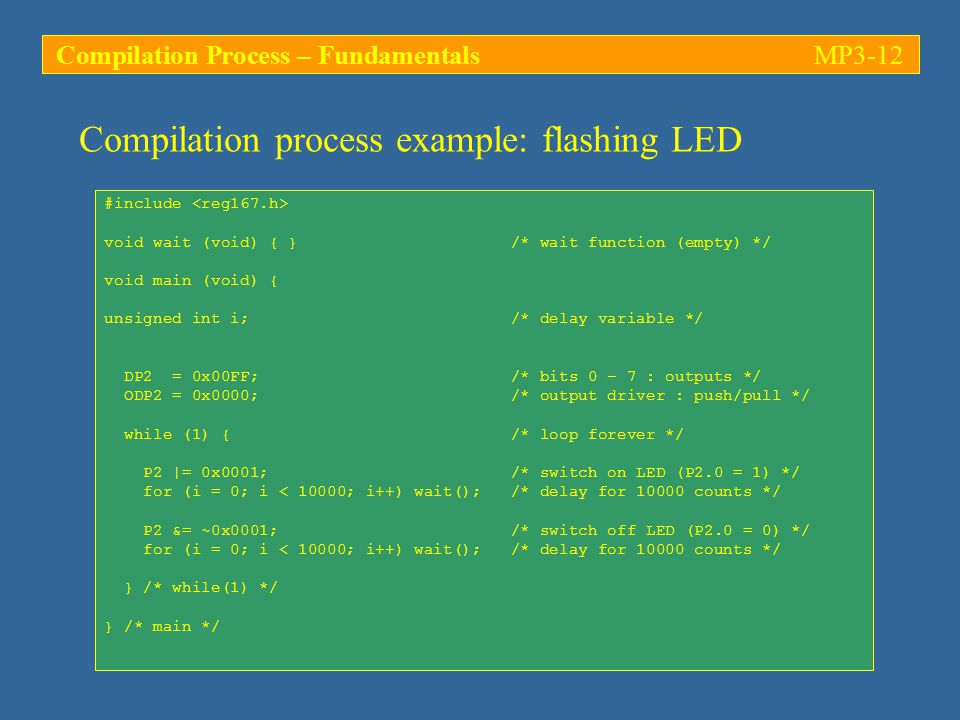 Compilation process example: flashing LED #include void wait (void) { } /* wait function (empty) */ void main (void) { unsigned int i; /* delay variable */ DP2 = 0x00FF; /* bits 0 – 7 : outputs */ ODP2 = 0x0000; /* output driver : push/pull */ while (1) { /* loop forever */ P2 |= 0x0001; /* switch on LED (P2.0 = 1) */ for (i = 0; i < 10000; i++) wait(); /* delay for counts */ P2 &= ~0x0001; /* switch off LED (P2.0 = 0) */ for (i = 0; i < 10000; i++) wait(); /* delay for counts */ } /* while(1) */ } /* main */ Compilation Process – FundamentalsMP3-12