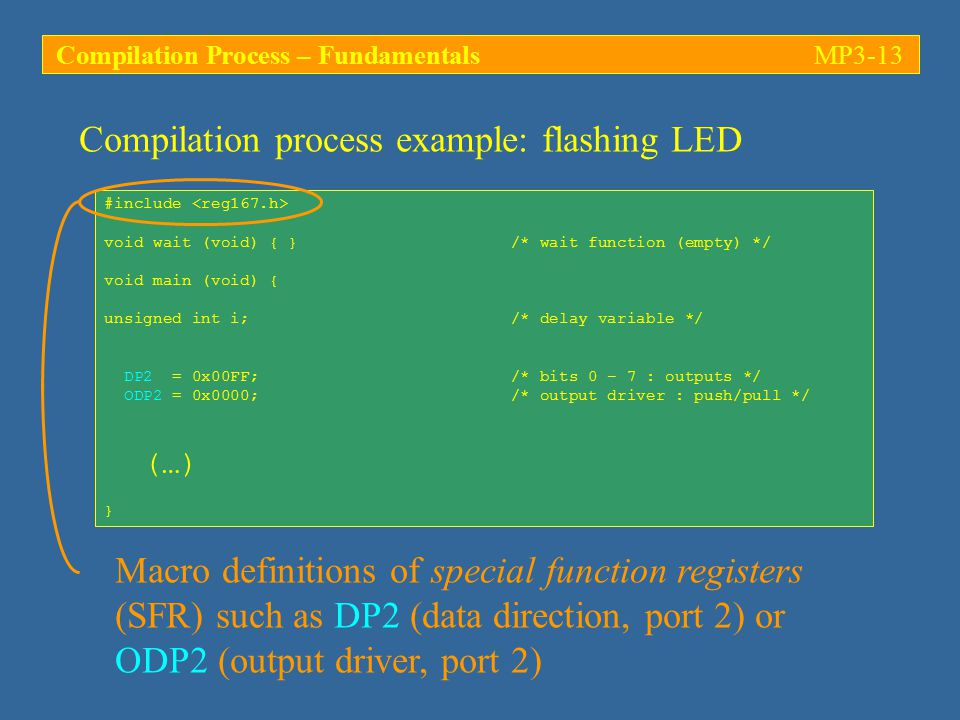 Compilation process example: flashing LED #include void wait (void) { } /* wait function (empty) */ void main (void) { unsigned int i; /* delay variable */ DP2 = 0x00FF; /* bits 0 – 7 : outputs */ ODP2 = 0x0000; /* output driver : push/pull */ (…) } Macro definitions of special function registers (SFR) such as DP2 (data direction, port 2) or ODP2 (output driver, port 2) Compilation Process – FundamentalsMP3-13