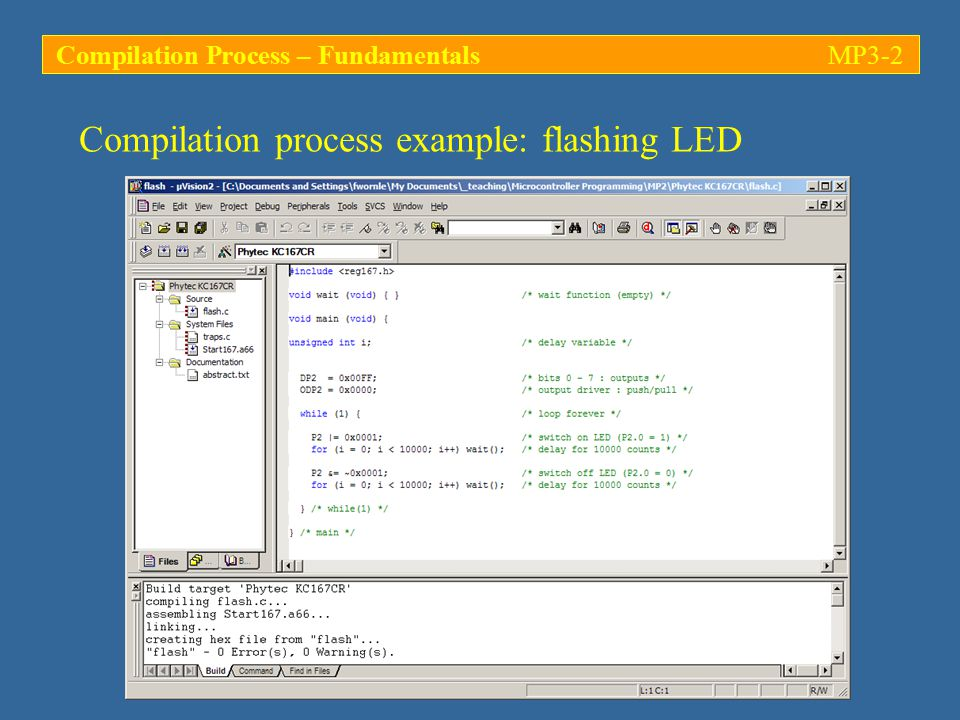 Compilation process example: flashing LED C166 COMPILER V5.03, FLASH 10/16/2004 17:52:41 PAGE 3 ASSEMBLY LISTING OF GENERATED OBJECT CODE ; FUNCTION wait (BEGIN RMASK = @0x8000) ; SOURCE LINE # 3 0000 CB00 RET ; FUNCTION wait (END RMASK = @0x8000) ; FUNCTION main (BEGIN RMASK = @0x4020) ; SOURCE LINE # 5 ; SOURCE LINE # 10 0002 E6E1FF00 MOV DP2,#0FFH ; SOURCE LINE # 11 0006 D180 EXTR #01H 0008 E6E10000 MOV ODP2,#00H ; SOURCE LINE # 13 Empty function wait is implemented as a simple return instruction (RET, machine code: 0xCB).