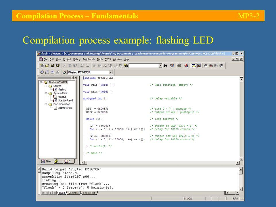 Compilation process example: flashing LED (…) while (1) { /* loop forever */ P2 |= 0x0001; /* switch on LED (P2.0 = 1) */ for (i = 0; i < 10000; i++) wait(); /* delay for 10000 counts */ P2 &= ~0x0001; /* switch off LED (P2.0 = 0) */ for (i = 0; i < 10000; i++) wait(); /* delay for 10000 counts */ } /* while(1) */ } /* main */ Dummy function call to empty function wait.