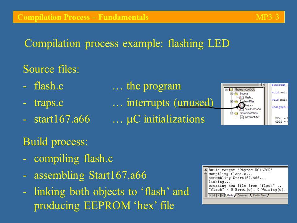 Compilation process example: flashing LED (…) while (1) { /* loop forever */ P2 |= 0x0001; /* switch on LED (P2.0 = 1) */ for (i = 0; i < 10000; i++) wait(); /* delay for 10000 counts */ P2 &= ~0x0001; /* switch off LED (P2.0 = 0) */ for (i = 0; i < 10000; i++) wait(); /* delay for 10000 counts */ } /* while(1) */ } /* main */ P2 &= ~0x0001 is short for P2 = P2 & 0xFFFE.