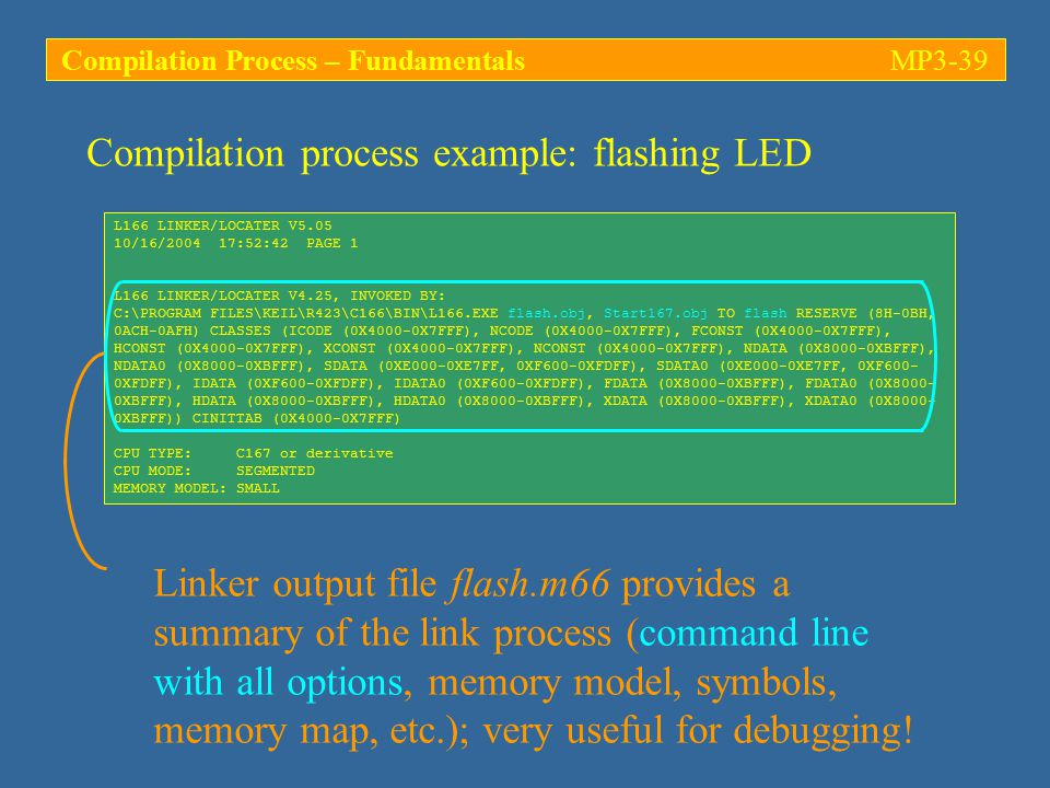 Compilation process example: flashing LED L166 LINKER/LOCATER V5.05 10/16/2004 17:52:42 PAGE 1 L166 LINKER/LOCATER V4.25, INVOKED BY: C:\PROGRAM FILES\KEIL\R423\C166\BIN\L166.EXE flash.obj, Start167.obj TO flash RESERVE (8H-0BH, 0ACH-0AFH) CLASSES (ICODE (0X4000-0X7FFF), NCODE (0X4000-0X7FFF), FCONST (0X4000-0X7FFF), HCONST (0X4000-0X7FFF), XCONST (0X4000-0X7FFF), NCONST (0X4000-0X7FFF), NDATA (0X8000-0XBFFF), NDATA0 (0X8000-0XBFFF), SDATA (0XE000-0XE7FF, 0XF600-0XFDFF), SDATA0 (0XE000-0XE7FF, 0XF600- 0XFDFF), IDATA (0XF600-0XFDFF), IDATA0 (0XF600-0XFDFF), FDATA (0X8000-0XBFFF), FDATA0 (0X8000- 0XBFFF), HDATA (0X8000-0XBFFF), HDATA0 (0X8000-0XBFFF), XDATA (0X8000-0XBFFF), XDATA0 (0X8000- 0XBFFF)) CINITTAB (0X4000-0X7FFF) CPU TYPE: C167 or derivative CPU MODE: SEGMENTED MEMORY MODEL: SMALL Linker output file flash.m66 provides a summary of the link process (command line with all options, memory model, symbols, memory map, etc.); very useful for debugging.