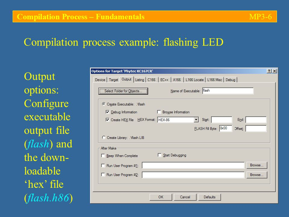 Output options: Configure executable output file (flash) and the down- loadable 'hex' file (flash.h86) Compilation process example: flashing LED Compilation Process – FundamentalsMP3-6