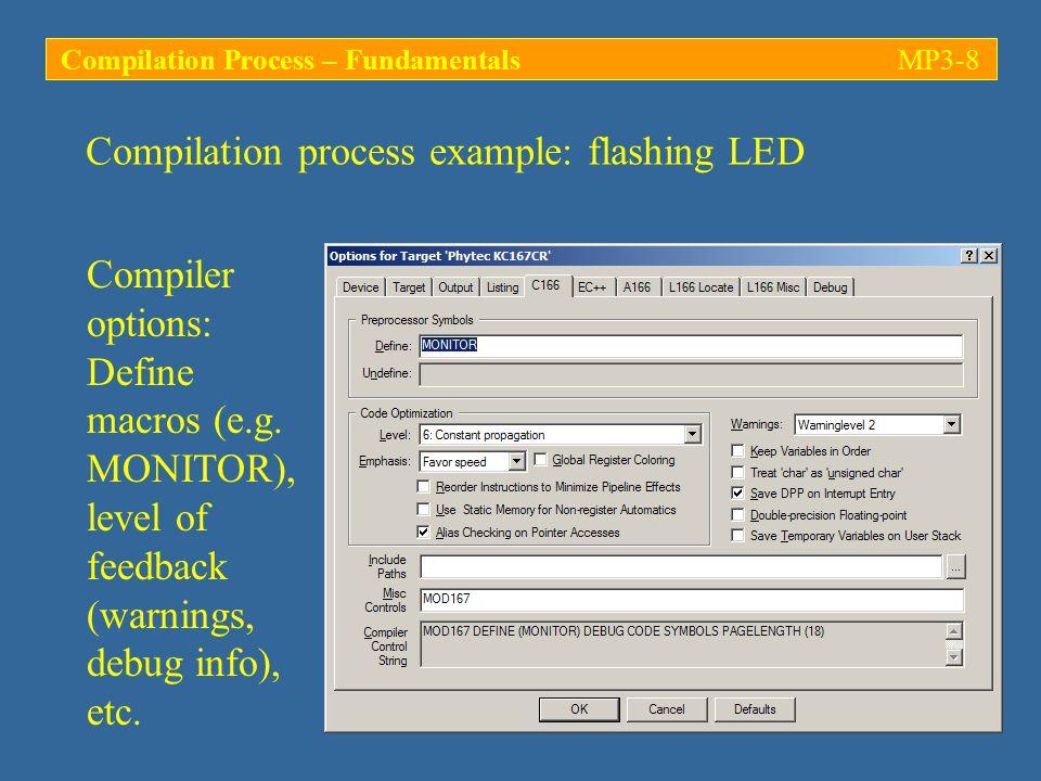 Compiler options: Define macros (e.g. MONITOR), level of feedback (warnings, debug info), etc.