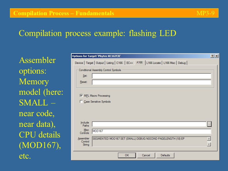 Compilation process example: flashing LED INTERRUPT PROCEDURES OF MODULE: flash (FLASH) INTERRUPT PROCEDURE INT INTERRUPT NAME ===================================================== ?C_RESET 0 RESET MEMORY MAP OF MODULE: flash (FLASH) START STOP LENGTH TYPE RTYP ALIGN TGR GRP COMB CLASS SECTION NAME ===================================================================================== 000000H 000003H 000004H --- --- --- --- --- --- * INTVECTOR TABLE * 000008H 00000BH 000004H --- --- --- --- --- --- * RESERVED MEMORY * 0000ACH 0000AFH 000004H --- --- --- --- --- --- * RESERVED MEMORY * 004000H 004001H 000002H XDATA REL WORD --- --- GLOB --- ?C_INITSEC 004002H 00412FH 00012EH CODE REL WORD --- --- PRIV ICODE ?C_STARTUP_CODE 004130H 004159H 00002AH CODE REL WORD --- 1 PUBL NCODE ?PR?FLASH 008000H 008FFFH 001000H DATA REL WORD --- 2 PUBL NDATA ?C_USERSTACK 00FA00H 00FBFFH 000200H --- --- --- --- --- --- * SYSTEM STACK * 00FC00H 00FC1FH 000020H DATA --- BYTE --- --- --- *REG* ?C_MAINREGISTERS flash.m66 includes information about the interrupt vectors and the memory map Compilation Process – FundamentalsMP3-40
