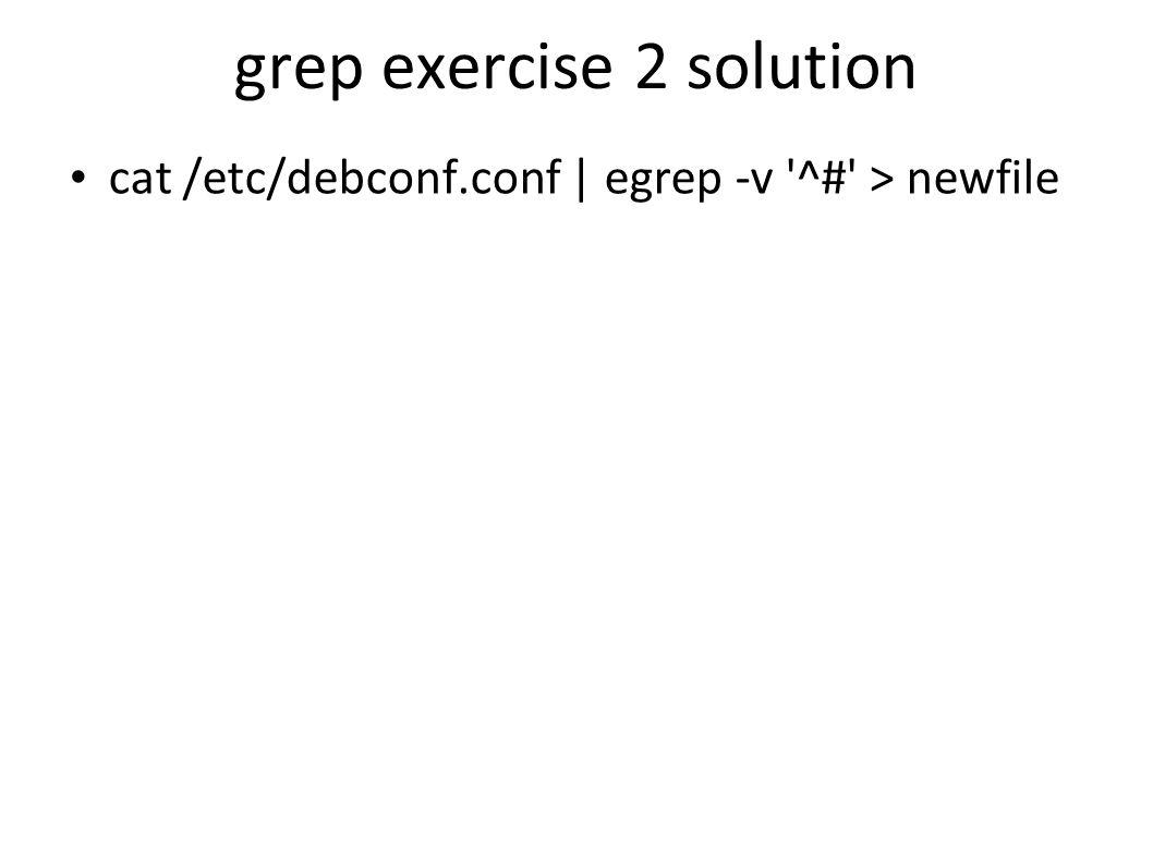grep exercise 2 solution cat /etc/debconf.conf | egrep -v ^# > newfile