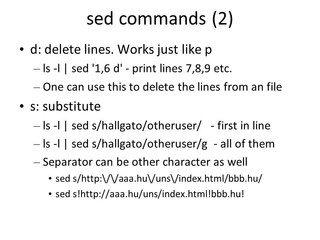 sed commands (2) d: delete lines. Works just like p – ls -l | sed 1,6 d - print lines 7,8,9 etc.