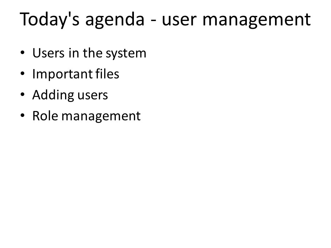 Today s agenda - user management Users in the system Important files Adding users Role management