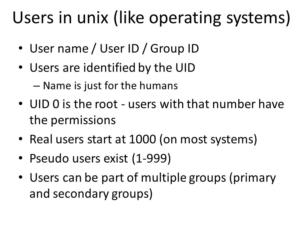 Users in unix (like operating systems) User name / User ID / Group ID Users are identified by the UID – Name is just for the humans UID 0 is the root - users with that number have the permissions Real users start at 1000 (on most systems) Pseudo users exist (1-999) Users can be part of multiple groups (primary and secondary groups)