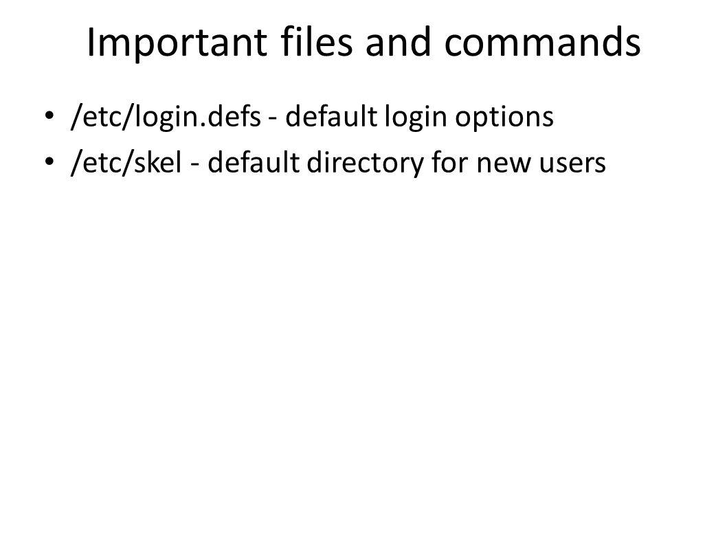 Important files and commands /etc/login.defs - default login options /etc/skel - default directory for new users