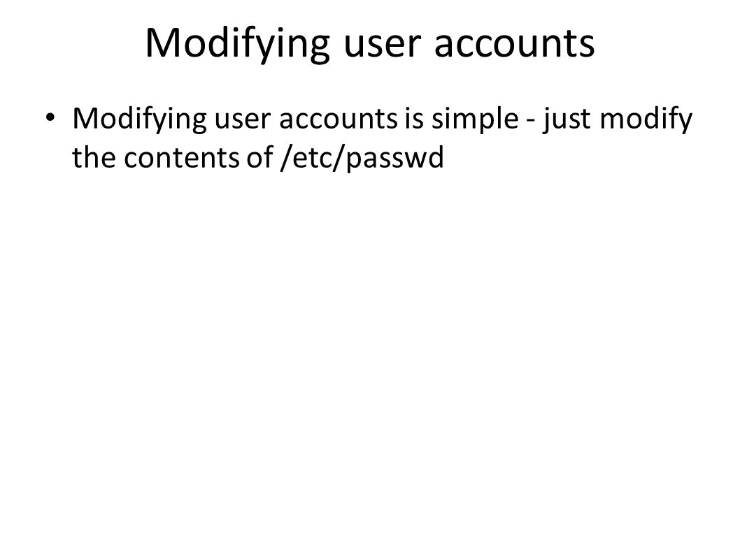 Modifying user accounts Modifying user accounts is simple - just modify the contents of /etc/passwd