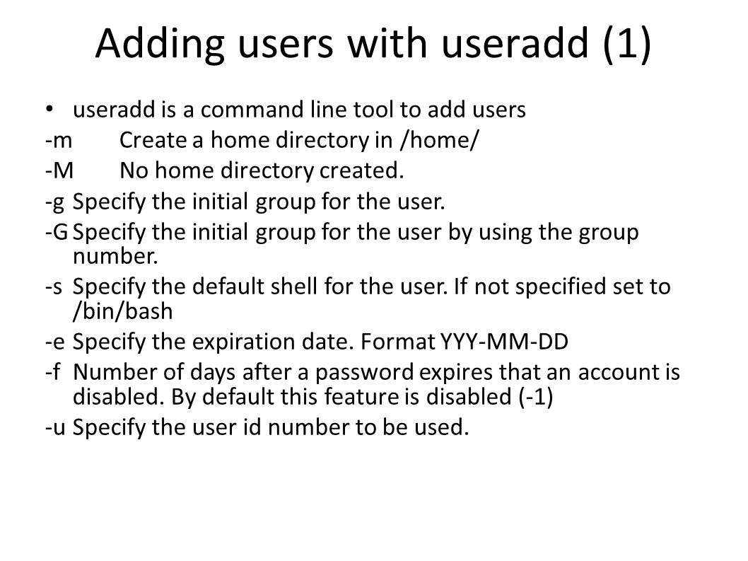 Adding users with useradd (1) useradd is a command line tool to add users -mCreate a home directory in /home/ -MNo home directory created. -gSpecify t