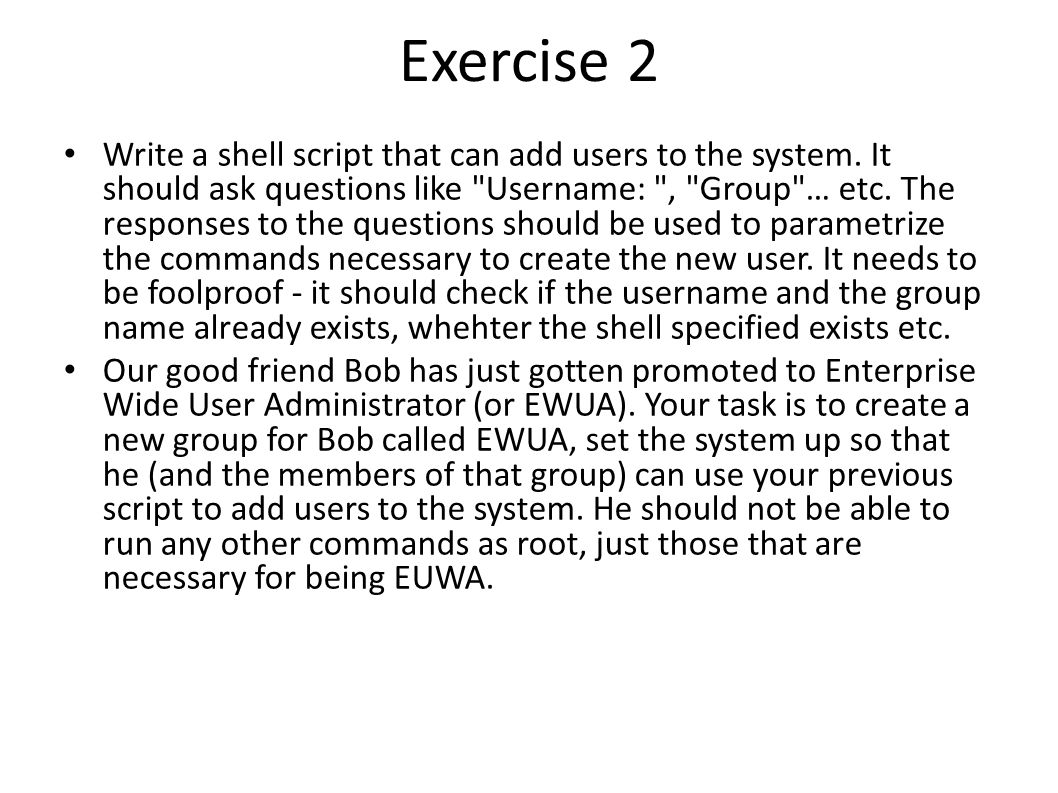 Exercise 2 Write a shell script that can add users to the system. It should ask questions like