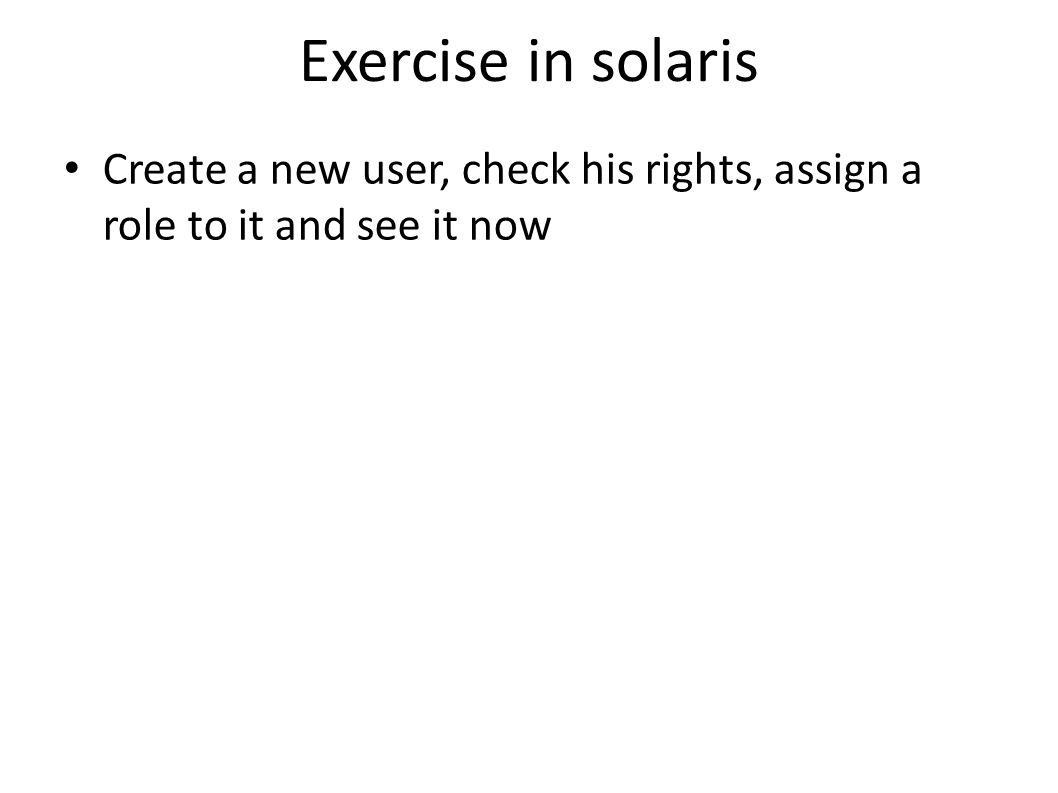 Exercise in solaris Create a new user, check his rights, assign a role to it and see it now