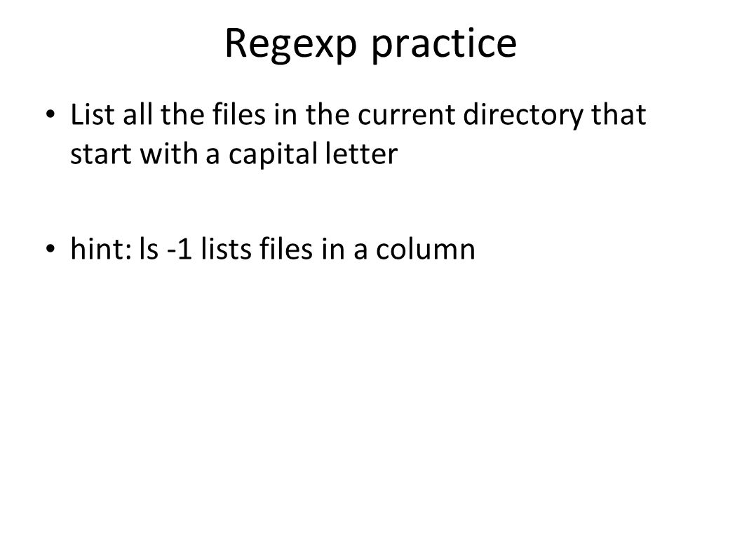 Regexp practice List all the files in the current directory that start with a capital letter hint: ls -1 lists files in a column