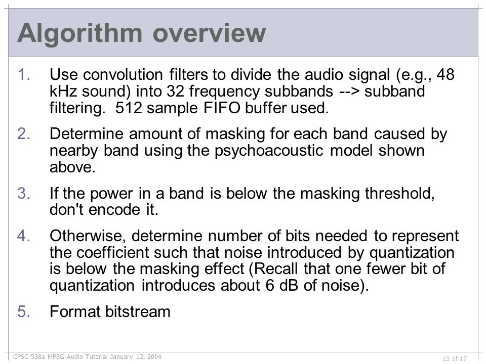 CPSC 538a MPEG Audio Tutorial January 12, 2004 13 of 17 Algorithm overview 1.Use convolution filters to divide the audio signal (e.g., 48 kHz sound) into 32 frequency subbands --> subband filtering.