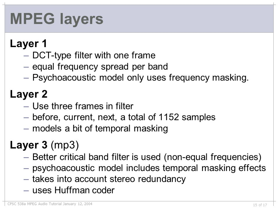 CPSC 538a MPEG Audio Tutorial January 12, 2004 15 of 17 MPEG layers Layer 1 –DCT-type filter with one frame –equal frequency spread per band –Psychoacoustic model only uses frequency masking.