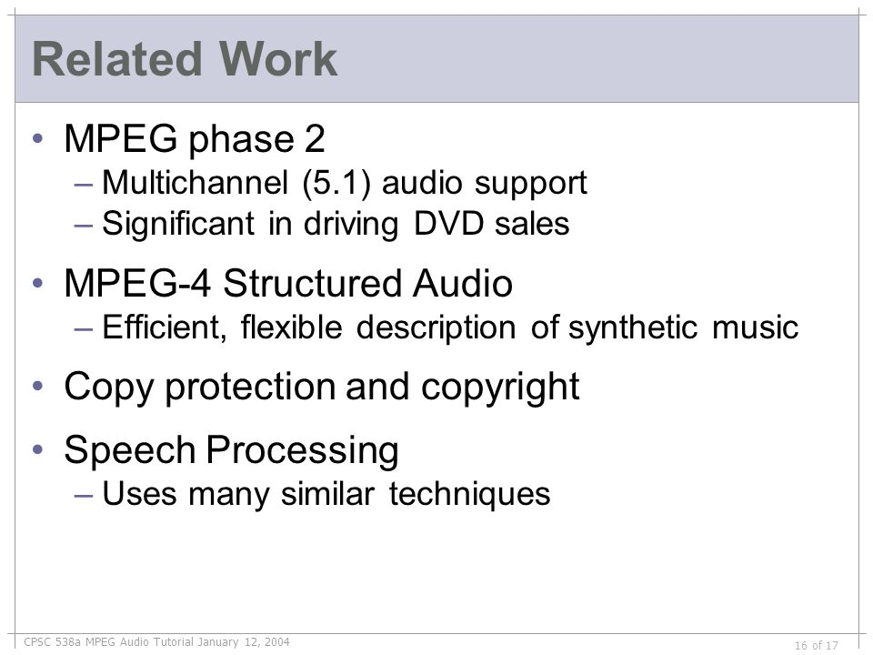 CPSC 538a MPEG Audio Tutorial January 12, 2004 16 of 17 Related Work MPEG phase 2 –Multichannel (5.1) audio support –Significant in driving DVD sales MPEG-4 Structured Audio –Efficient, flexible description of synthetic music Copy protection and copyright Speech Processing –Uses many similar techniques