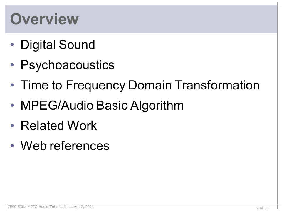 CPSC 538a MPEG Audio Tutorial January 12, 2004 2 of 17 Overview Digital Sound Psychoacoustics Time to Frequency Domain Transformation MPEG/Audio Basic Algorithm Related Work Web references