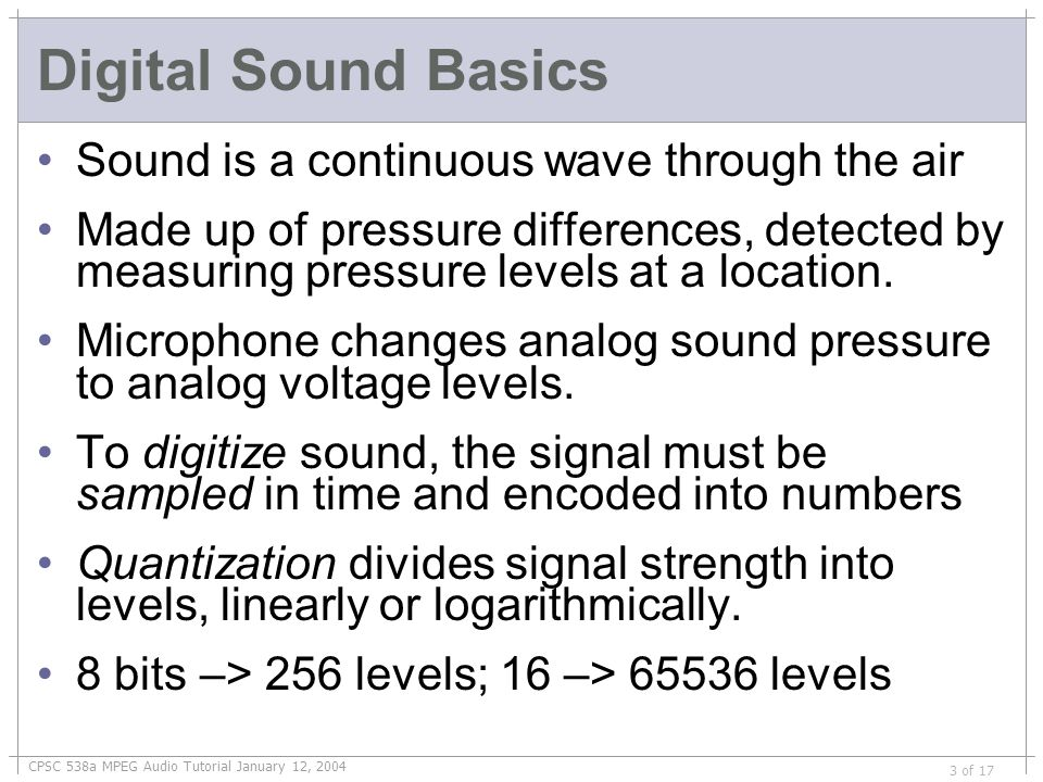 CPSC 538a MPEG Audio Tutorial January 12, 2004 3 of 17 Digital Sound Basics Sound is a continuous wave through the air Made up of pressure differences, detected by measuring pressure levels at a location.