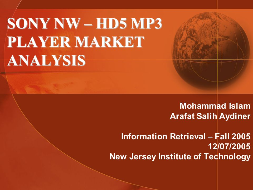 SONY NW – HD5 MP3 PLAYER MARKET ANALYSIS Mohammad Islam Arafat Salih Aydiner Information Retrieval – Fall 2005 12/07/2005 New Jersey Institute of Technology
