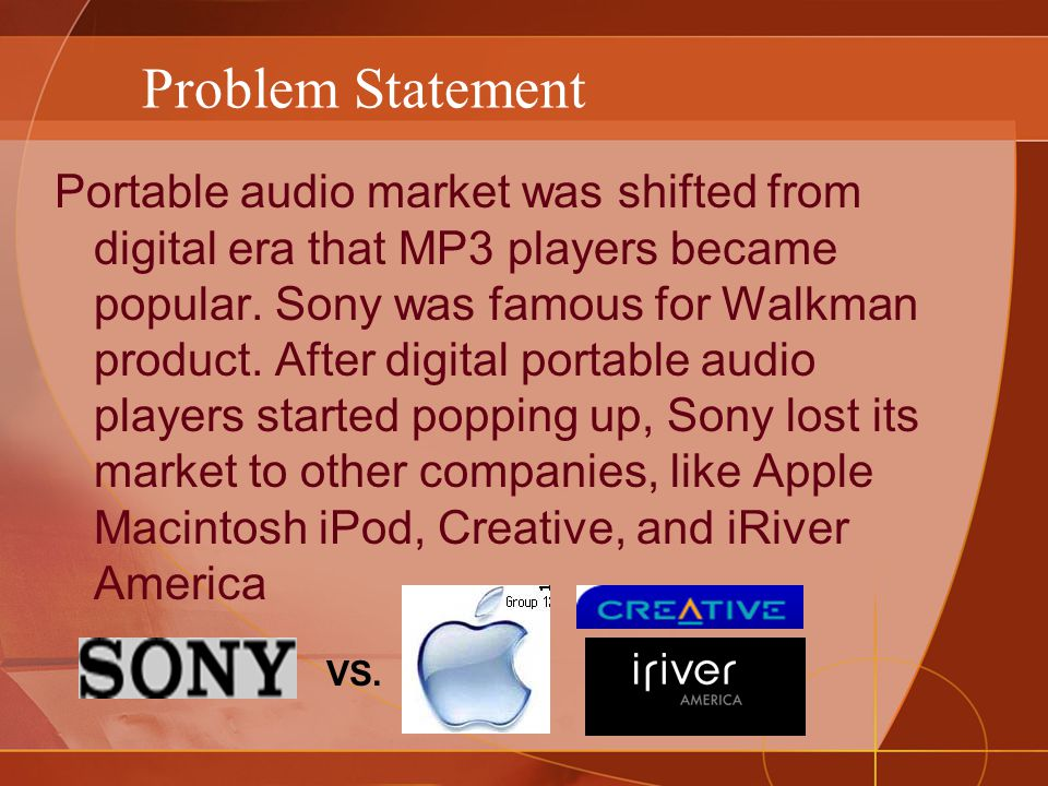 Problem Statement Portable audio market was shifted from digital era that MP3 players became popular.