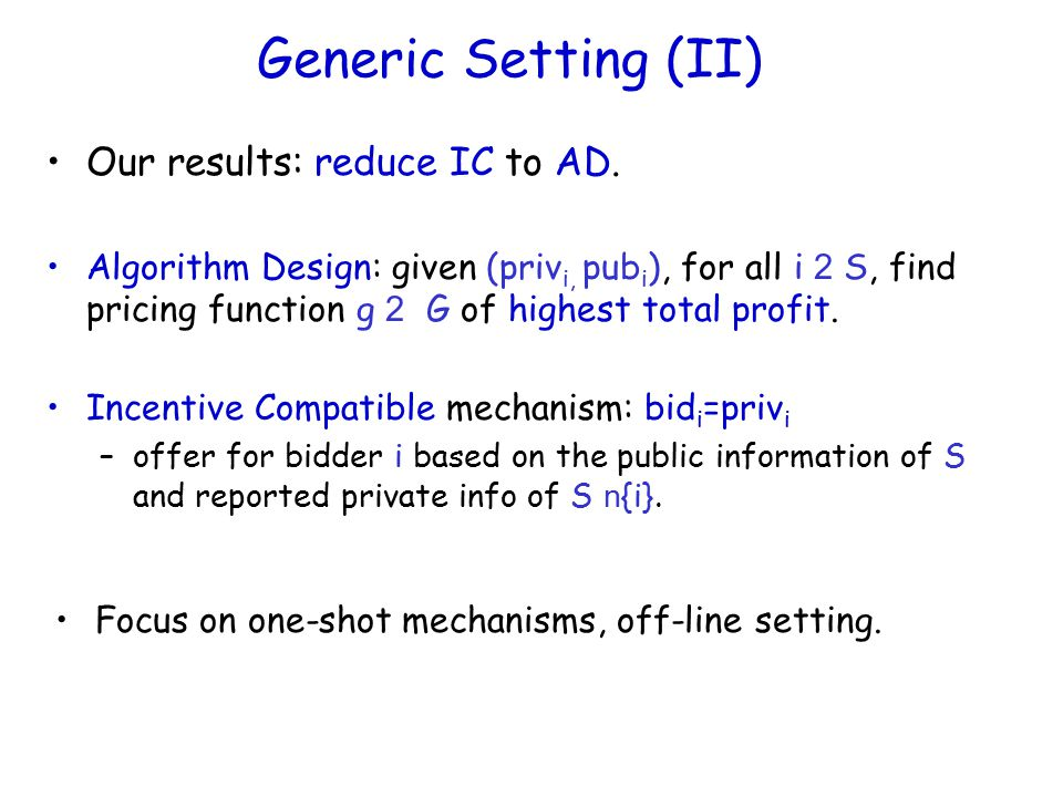 Generic Setting (II) Focus on one-shot mechanisms, off-line setting. Our results: reduce IC to AD. Algorithm Design: given (priv i, pub i ), for all i