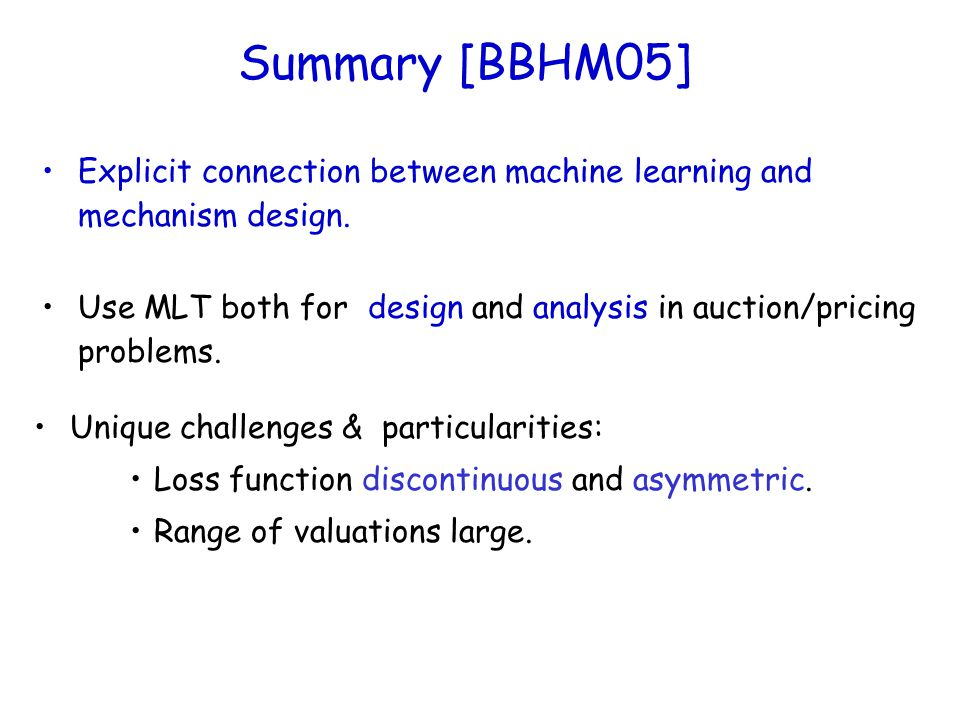 Summary [BBHM05] Explicit connection between machine learning and mechanism design. Use MLT both for design and analysis in auction/pricing problems.