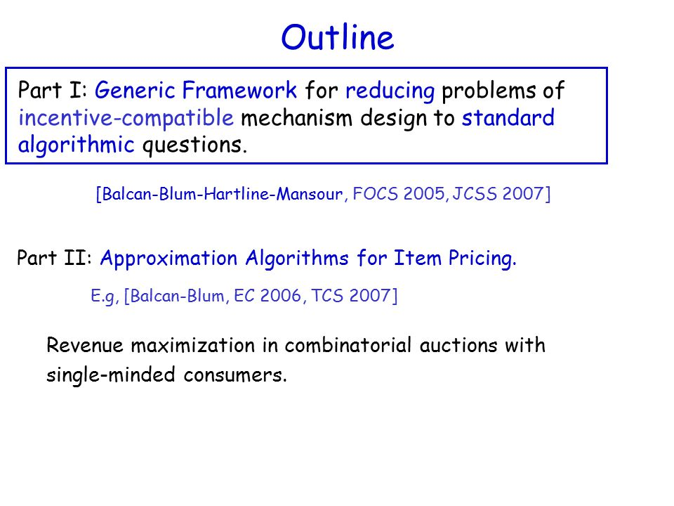 Outline Part I: Generic Framework for reducing problems of incentive-compatible mechanism design to standard algorithmic questions.