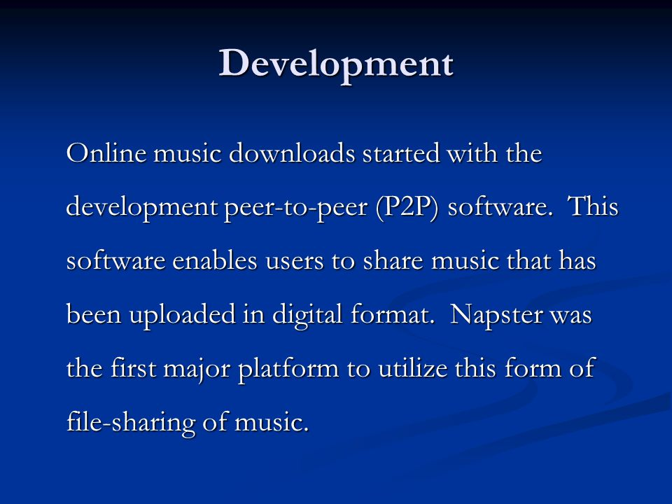 Development Online music downloads started with the development peer-to-peer (P2P) software.