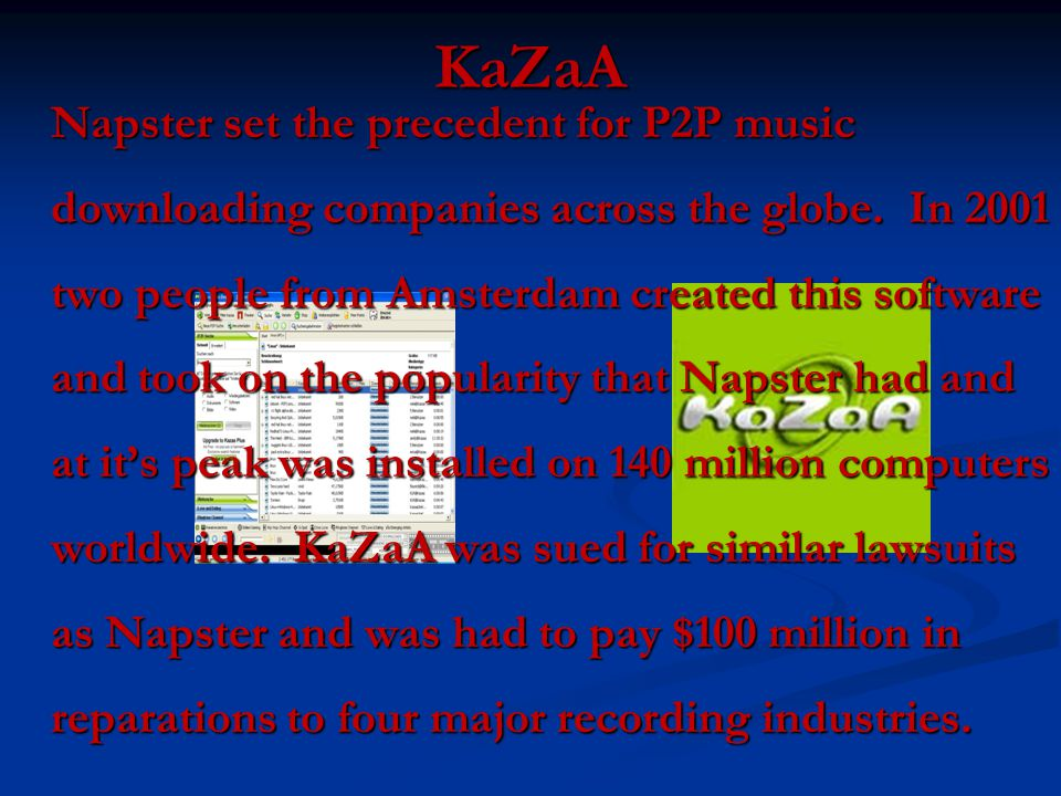 KaZaA Napster set the precedent for P2P music downloading companies across the globe.