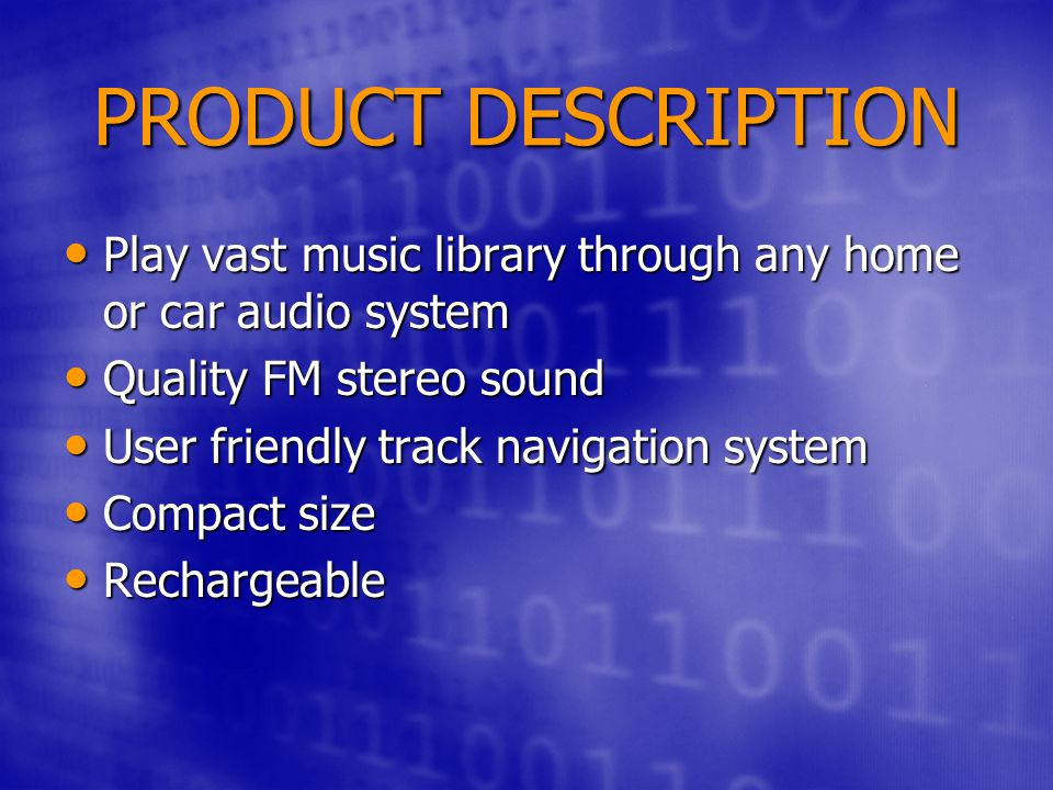 PRODUCT DESCRIPTION Play vast music library through any home or car audio system Play vast music library through any home or car audio system Quality FM stereo sound Quality FM stereo sound User friendly track navigation system User friendly track navigation system Compact size Compact size Rechargeable Rechargeable