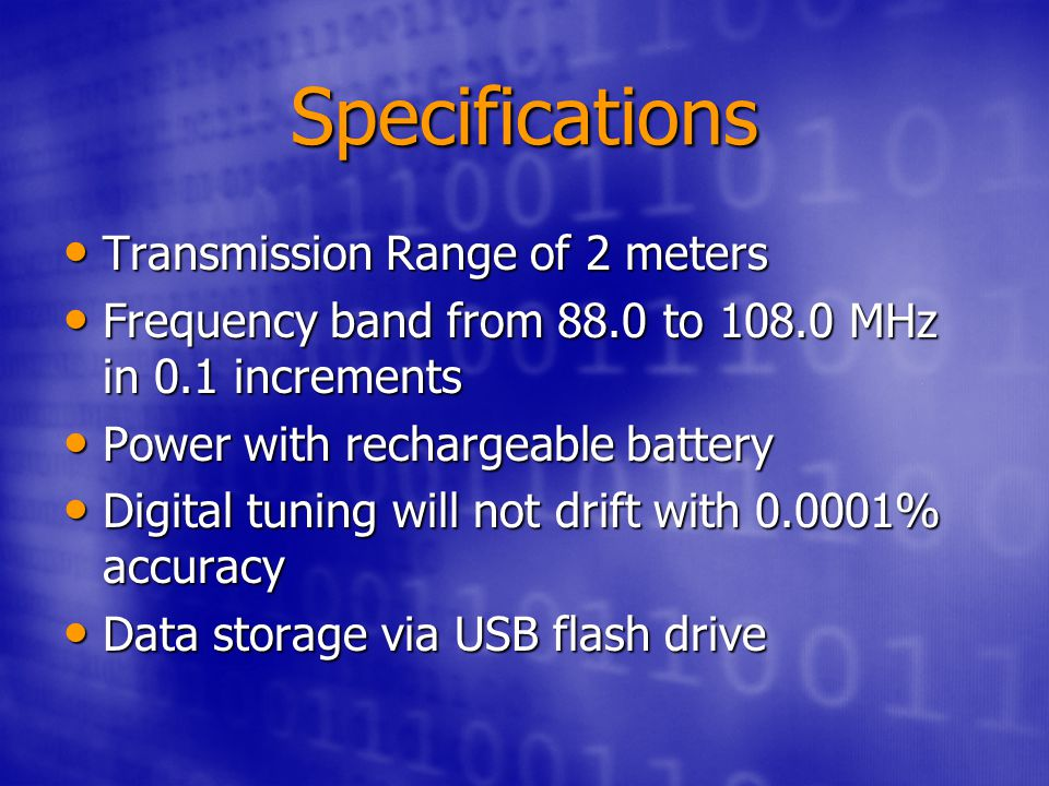 Specifications Transmission Range of 2 meters Transmission Range of 2 meters Frequency band from 88.0 to 108.0 MHz in 0.1 increments Frequency band from 88.0 to 108.0 MHz in 0.1 increments Power with rechargeable battery Power with rechargeable battery Digital tuning will not drift with 0.0001% accuracy Digital tuning will not drift with 0.0001% accuracy Data storage via USB flash drive Data storage via USB flash drive