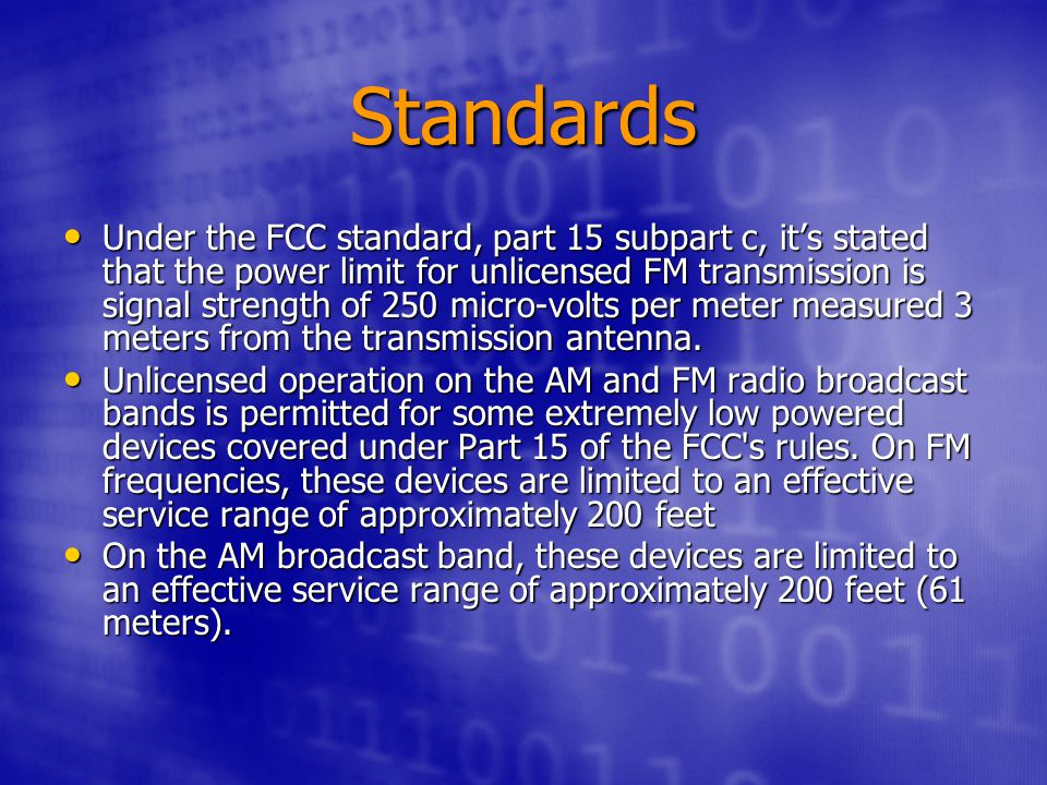 Standards Under the FCC standard, part 15 subpart c, it's stated that the power limit for unlicensed FM transmission is signal strength of 250 micro-volts per meter measured 3 meters from the transmission antenna.