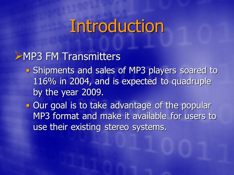 Introduction  MP3 FM Transmitters Shipments and sales of MP3 players soared to 116% in 2004, and is expected to quadruple by the year 2009.Shipments and sales of MP3 players soared to 116% in 2004, and is expected to quadruple by the year 2009.