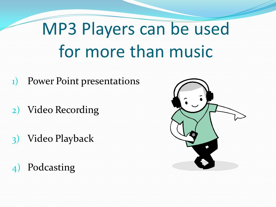 MP3 Players can be used for more than music 1) Power Point presentations 2) Video Recording 3) Video Playback 4) Podcasting