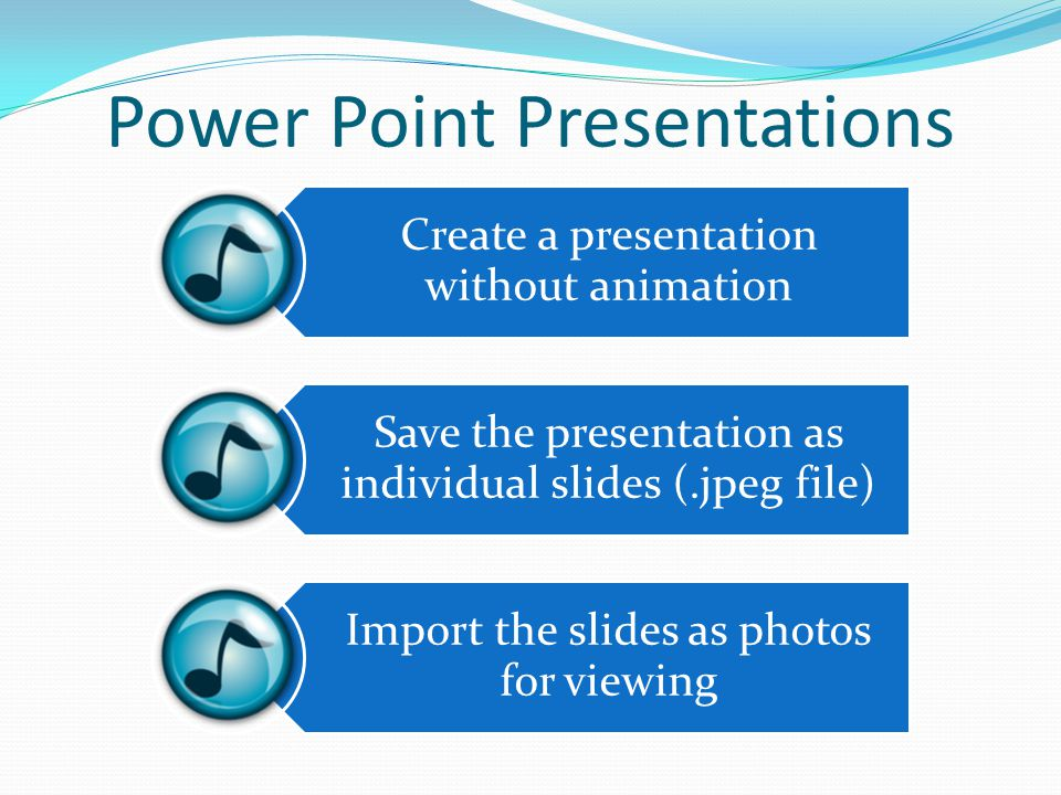 Power Point Presentations Create a presentation without animation Save the presentation as individual slides (.jpeg file) Import the slides as photos for viewing