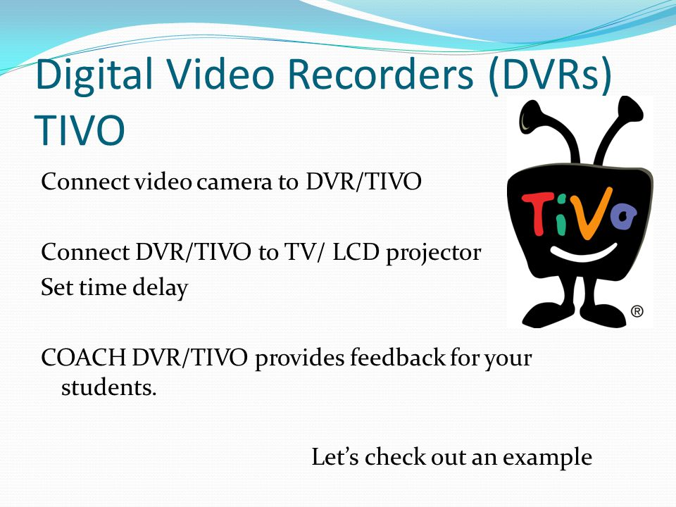 Digital Video Recorders (DVRs) TIVO Connect video camera to DVR/TIVO Connect DVR/TIVO to TV/ LCD projector Set time delay COACH DVR/TIVO provides feedback for your students.
