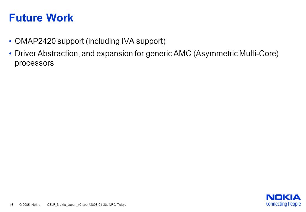 16 © 2005 Nokia CELF_Nokia_Japan_v01.ppt / 2006-01-20 / NRC-Tokyo Future Work OMAP2420 support (including IVA support) Driver Abstraction, and expansion for generic AMC (Asymmetric Multi-Core) processors