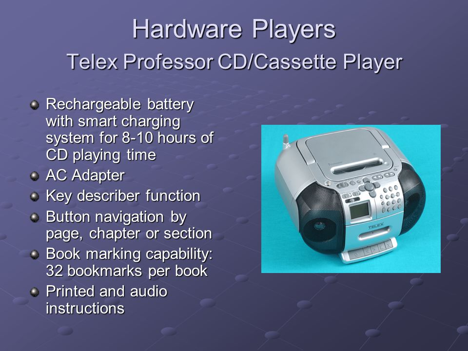 Hardware Players Telex Professor CD/Cassette Player Rechargeable battery with smart charging system for 8-10 hours of CD playing time AC Adapter Key describer function Button navigation by page, chapter or section Book marking capability: 32 bookmarks per book Printed and audio instructions