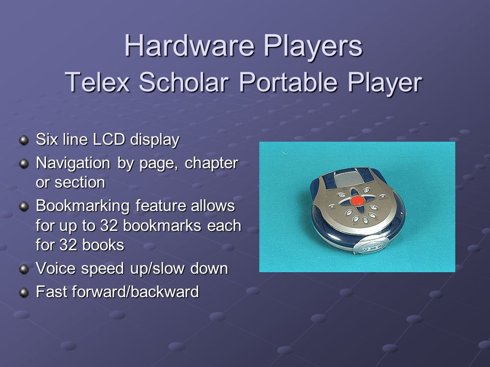 Hardware Players Telex Scholar Portable Player Six line LCD display Navigation by page, chapter or section Bookmarking feature allows for up to 32 bookmarks each for 32 books Voice speed up/slow down Fast forward/backward