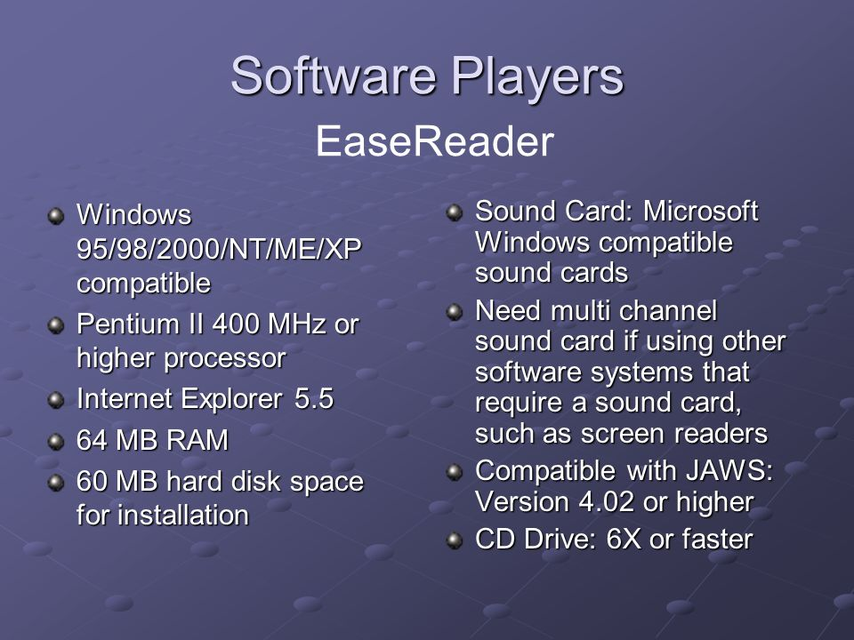 Software Players Software Players EaseReader Windows 95/98/2000/NT/ME/XP compatible Pentium II 400 MHz or higher processor Internet Explorer 5.5 64 MB