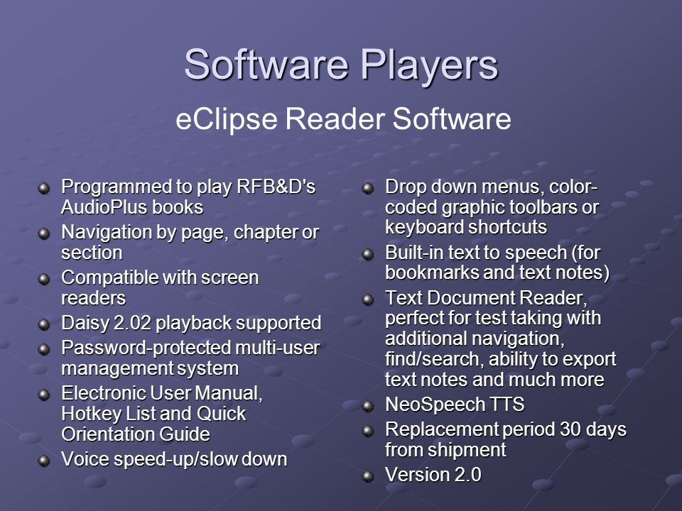 Software Players Programmed to play RFB&D s AudioPlus books Navigation by page, chapter or section Compatible with screen readers Daisy 2.02 playback supported Password-protected multi-user management system Electronic User Manual, Hotkey List and Quick Orientation Guide Voice speed-up/slow down Drop down menus, color- coded graphic toolbars or keyboard shortcuts Built-in text to speech (for bookmarks and text notes) Text Document Reader, perfect for test taking with additional navigation, find/search, ability to export text notes and much more NeoSpeech TTS Replacement period 30 days from shipment Version 2.0 eClipse Reader Software