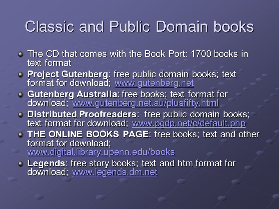 Classic and Public Domain books The CD that comes with the Book Port: 1700 books in text format Project Gutenberg: free public domain books; text format for download; www.gutenberg.net www.gutenberg.net Gutenberg Australia: free books; text format for download; www.gutenberg.net.au/plusfifty.html www.gutenberg.net.au/plusfifty.html Distributed Proofreaders: free public domain books; text format for download; www.pgdp.net/c/default.php www.pgdp.net/c/default.php THE ONLINE BOOKS PAGE: free books; text and other format for download; www.digital.library.upenn.edu/books www.digital.library.upenn.edu/books Legends: free story books; text and htm format for download; www.legends.dm.net www.legends.dm.net